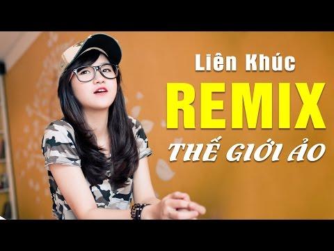Nhạc Remix 2016 - Liên Khúc Nhạc Trẻ Remix Hay Nhất 2016 Thế Giới Ảo Tình Yêu Thật - Phần 2