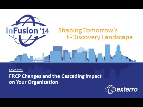 Exterro inFusion Conference: FRCP Changes and the Cascading Impact on your Organization