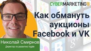 Как обмануть аукционы рекламных кабинетов Facebook и VK? Николай Смирнов на CyberMarketing 2018