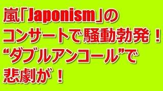 """嵐「Japonism」のコンサートで騒動勃発!""""ダブルアンコール""""で悲劇が! ..."""