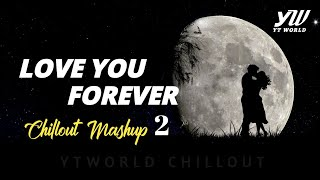 Love You Forever Mashup 2 | YT WORLD / AB AMBIENTS | Heart Broken Chillout Mashup