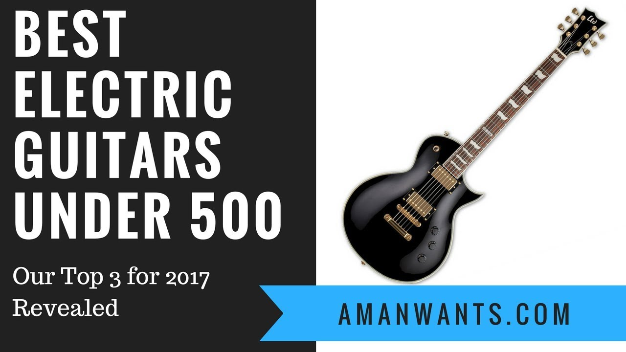 Best Electric Guitars Under 500 Our Top 3 For 2017 Revealed