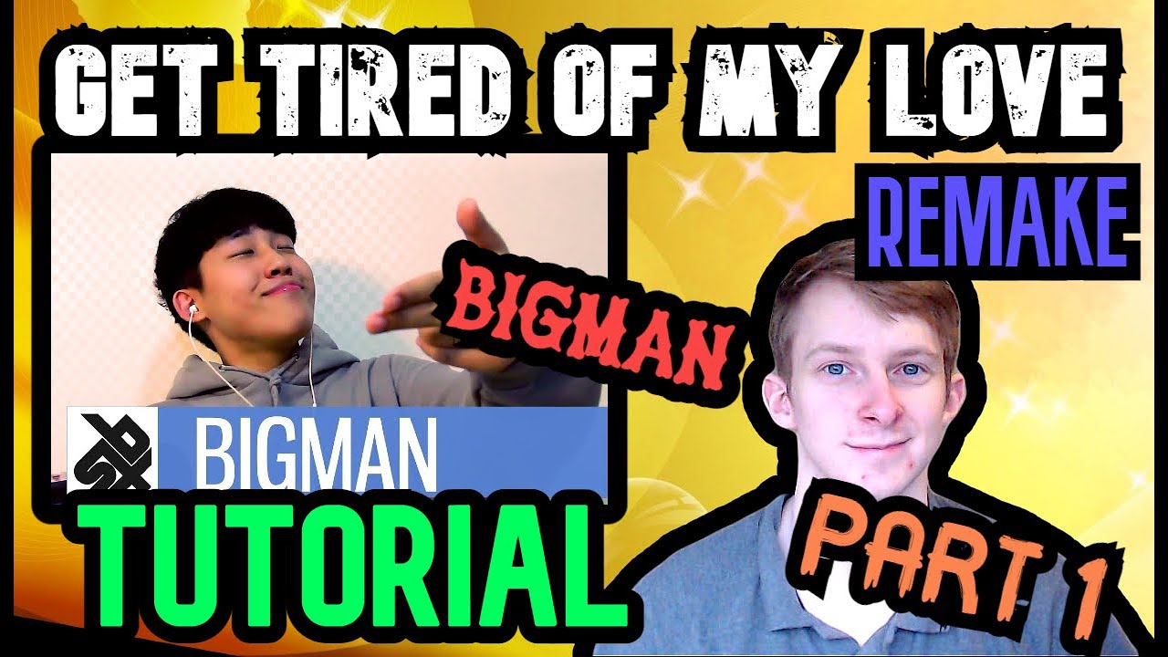 Get Tired of My Love - Bigman Tutorial REMAKE   Part 1 [Requested]