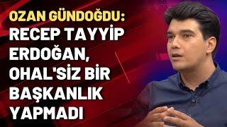 Ozan Gündoğdu Recep Tayyip Erdoğan, OHALsiz bir başkanlık yapmadı
