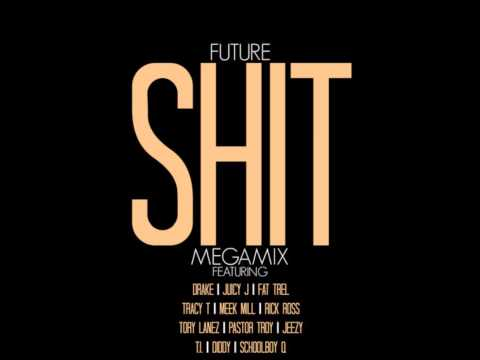 FUTURE -- SHIT(MEGAMIX) FT DRAKE, JUICY J, PASTOR TROY, JEEZY, T I, DIDDY, AND SCHOOLBOY Q