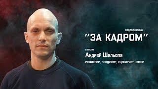 """""""За Кадром"""". Андрей Шальопа. 2-я часть."""
