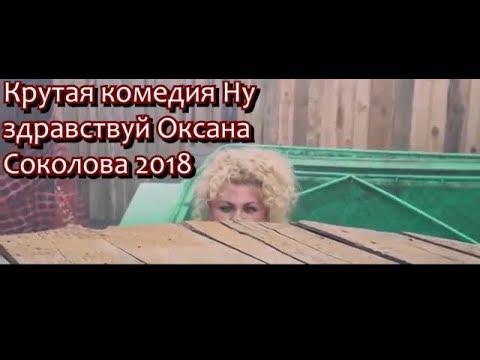 Крутая комедия Ну здравствуй Оксана Соколова 2018 смотреть онлайн smolportal
