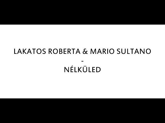 LAKATOS ROBERTA MARIO SULTANO - NÉLKÜLED DALSZÖVEG