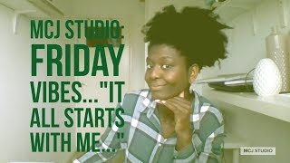 MCJ STUDIO: FRIDAY VIBES- IT ALL STARTS WITH ME!