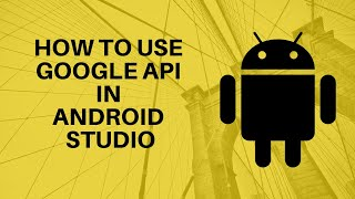 how to use Google API in Android Studio