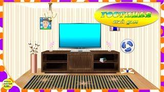 Мой дом. Серия 2 - Гостиная. Развивающий мультфильм для детей.