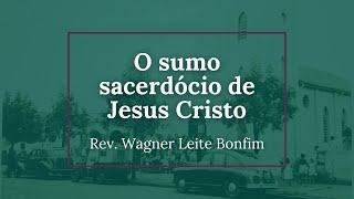 O sumo sacerdócio de Jesus Cristo (Hebreus 5.1-10) - Rev. Wagner Leite Bonfim