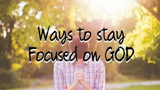 Ways to stay focused on GOD