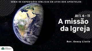 At 1. 6 -11 | A missão da Igreja | Rev. Geazy Liscio