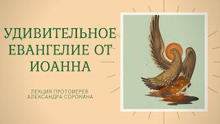 ЛЕКЦИЯ: Удивительное Евангелие от Иоанна (1 ч.) | Протоиерей Александр Сорокин