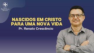 Palavra Viva | Nascidos em Cristo para uma nova vida | Pr. Renato Crescêncio