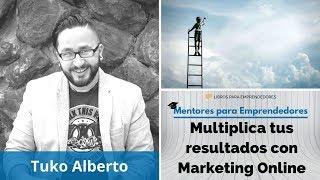 Multiplica tus resultados con Marketing Online con Tuko Alberto  - Mentores para Emprendedores