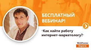 Как найти работу интернет-маркетологу?. Вебинар WebPromoExperts #143(20 августа прошел бесплатный вебинар: