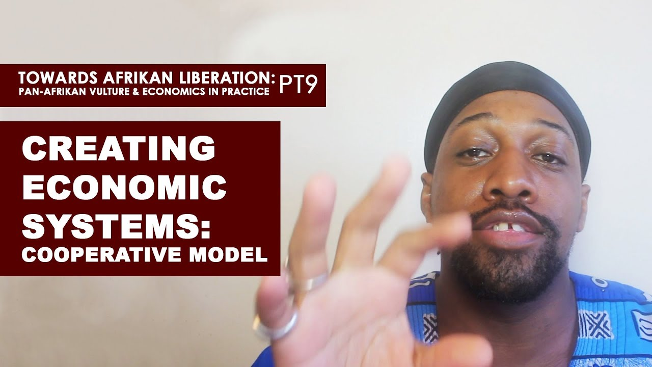 Creating Economic Systems: Cooperative Models - (Pan-Afrikan Culture & Economics in Practice pt9