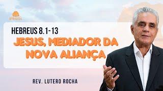 Jesus, Mediador da Nova Aliança •  Hebreus 8.1-13  •  Rev. Lutero Rocha