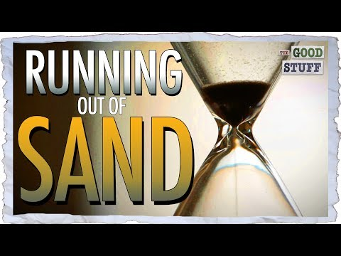 We Are Running Out of Sand. Yes. SAND.