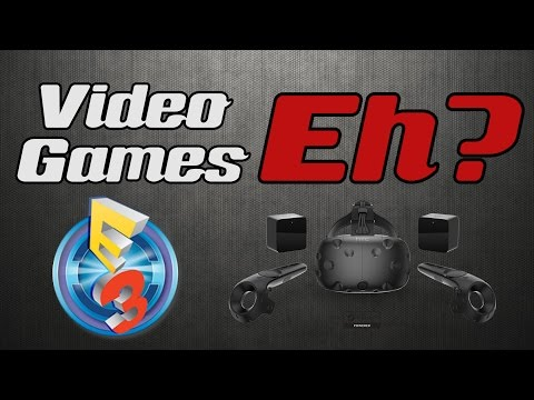 Video Games Eh? Episode 12: Early E3 News and the HTC VIVE Virtual Reality