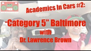 "Academics In Cars #2 - Dr. Lawrence Brown and ""Category 5"" Baltimore"