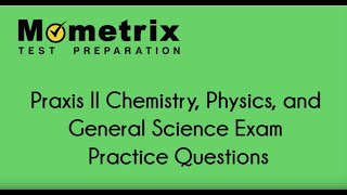 Praxis II Chemistry, Physics, and General Science Exam Practice Questions