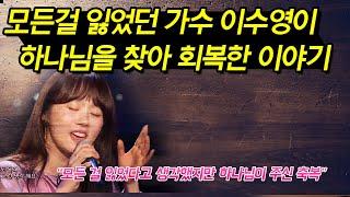 모든걸 잃었던 가수 '이수영'이 하나님을 찾아 회복한 이야기.