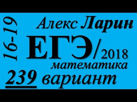 Разбор Варианта ЕГЭ Ларина №239 (№16-19).