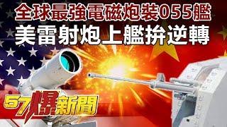 全球最強電磁炮裝055艦 美雷射炮上艦拚逆轉《57爆新聞》精選篇 網路獨播版