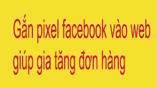 Hướng dẫn gắn pixel facebook vào website - Chạy quảng cáo facebook trên tệp lookalike