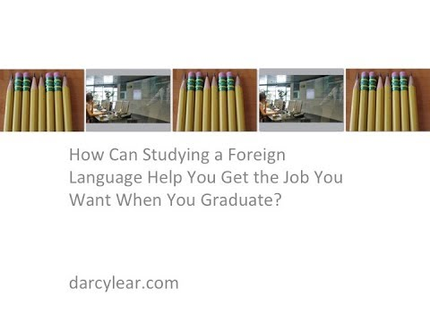 How Can Studying a Foreign Language Help You Get the Job You Want When You Graduate?