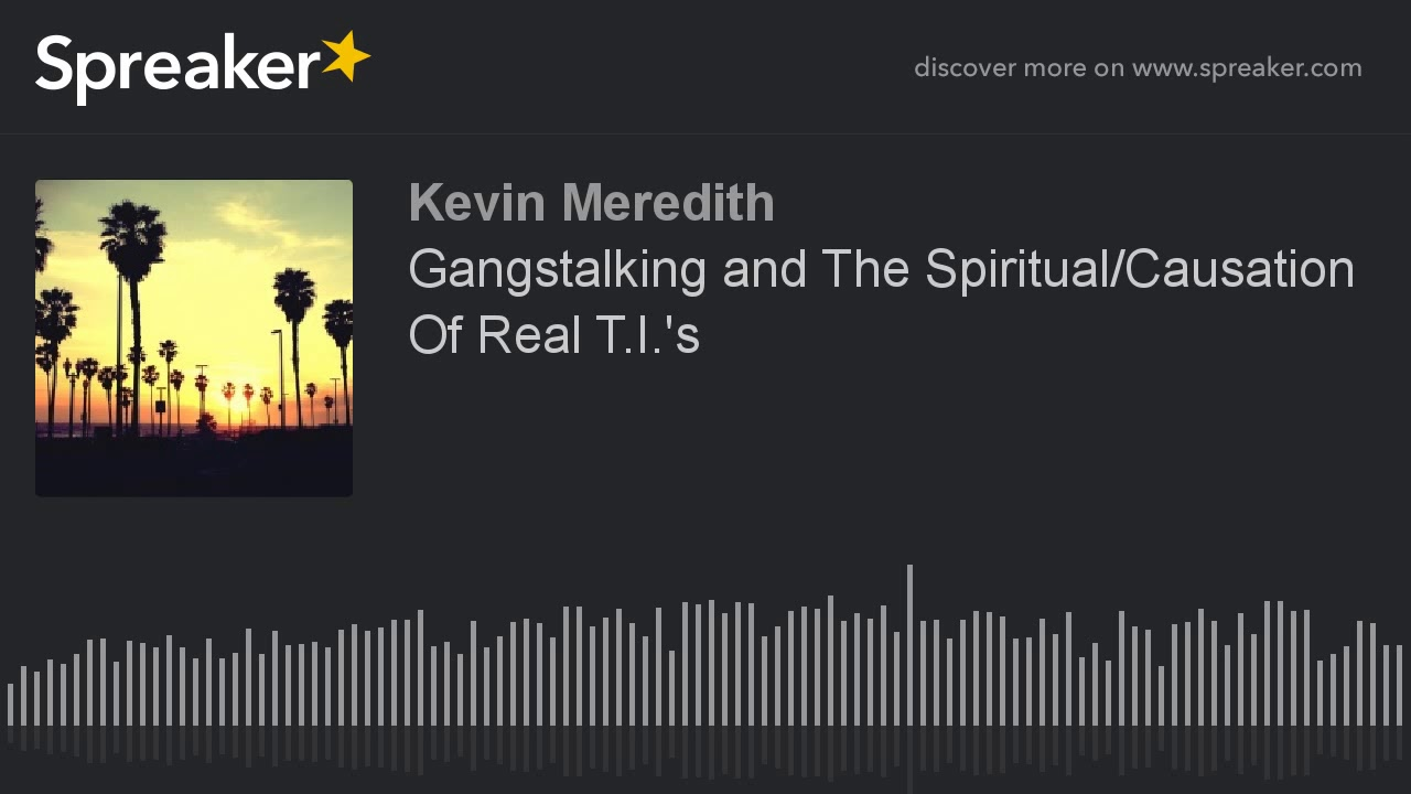 Gangstalking and The Spiritual/Causation Of Real T I 's (made with Spreaker)