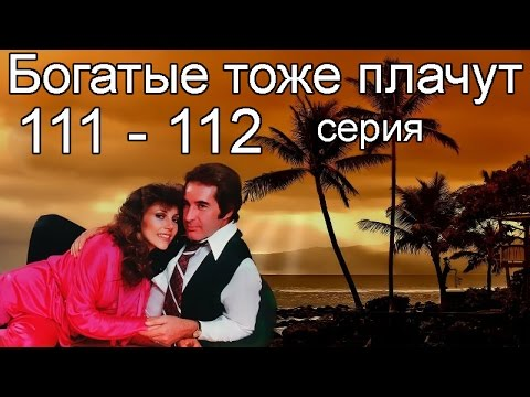 Богатые тоже плачут 111, 112 серия