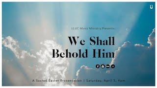 We Shall Behold Him A Sacred Easter Presentation 04-03-2021