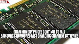 DRAM Memory Prices Continue to Fall | Samsung's Rumoured Fast Charging Graphene Batteries