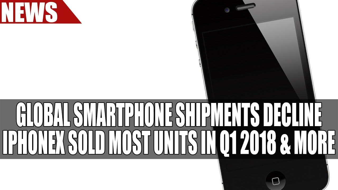 Global Smartphone Shipments Decline | iPhoneX Sold Most Units in Q1 2018 &  More