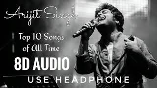 Top 10 Arijit Singh Songs in 8D AUDIO | USE HEADPHONE
