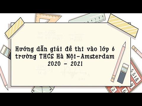 Hướng dẫn giải đề thi vào lớp 6 môn Toán trường THCS Hà Nội Amsterdam 2020 - 2021