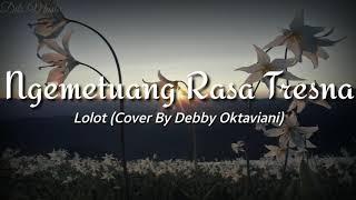 Lirik Lagu Lolot - Ngemetuang Rasa Tresna (Cover By Debby Oktaviani)
