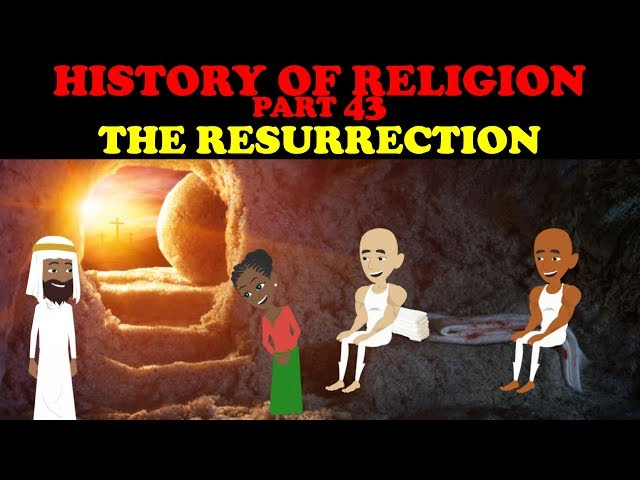 HISTORY OF RELIGION (Part 43): THE RESURRECTION