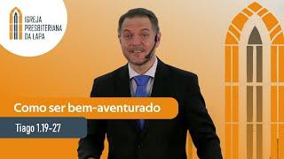 Como ser bem-aventurado (Tiago 1.19-27) por Rev. Sérgio Lima