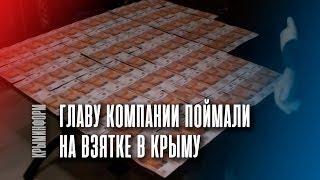 Глава крупной компании задержан в Крыму за взятку
