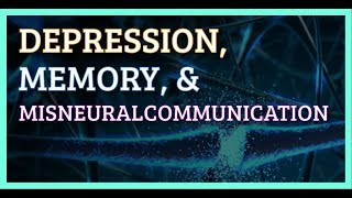 Depression, Memory, & Misneuralcommunication