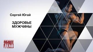 Здоровье мужчины!  Сергей Югай