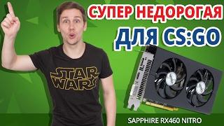 ДЕШЕВЛЕ УЖЕ ПРОСТО НЕТ! Видеокарта для CS:GO ➔ Обзор Sapphire RX 460 Nitro