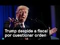 Trump despide a fiscal por cuestionar orden - Trump - Denise Maerker 10 en punto