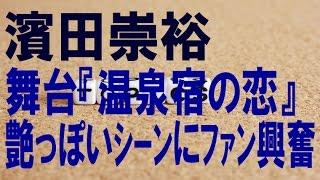 濱田崇裕 舞台『温泉宿の恋』艶っぽいシーンにファン興奮、 濱田崇裕が...