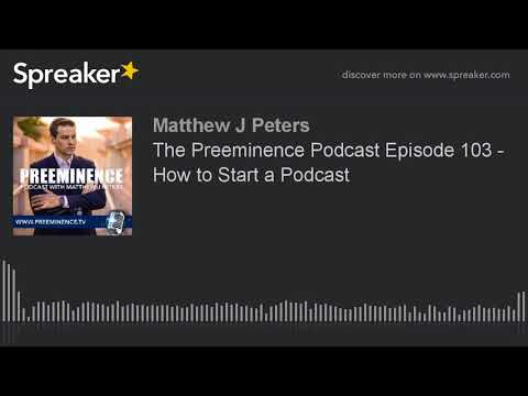 The Preeminence Podcast Episode 103 - How to Start a Podcast
